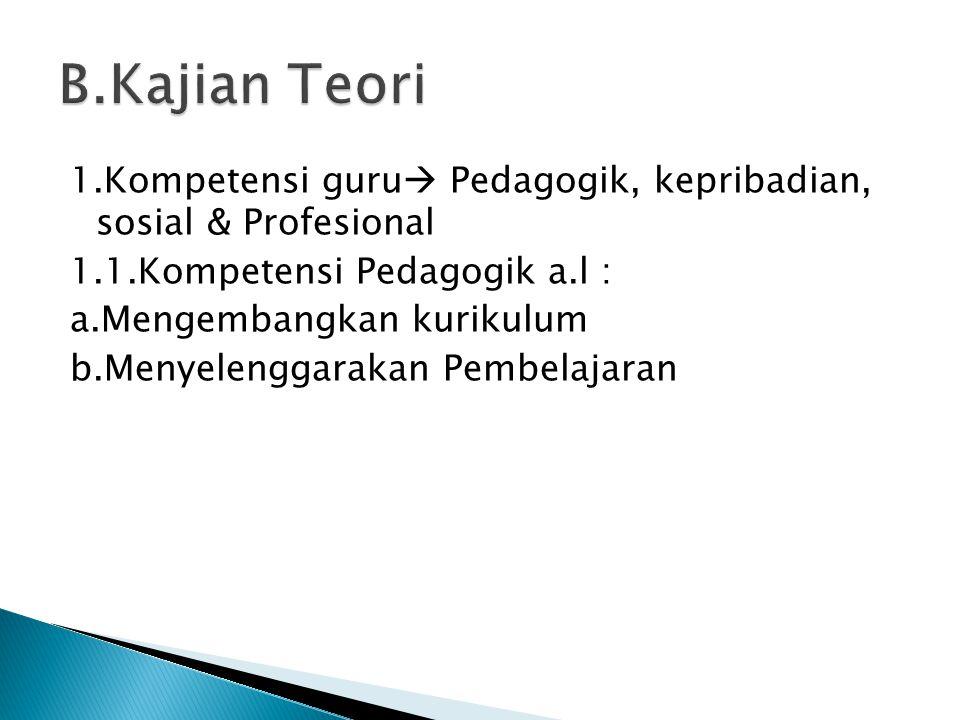1.Kompetensi guru  Pedagogik, kepribadian, sosial & Profesional 1.1.Kompetensi Pedagogik a.l : a.Mengembangkan kurikulum b.Menyelenggarakan Pembelaja
