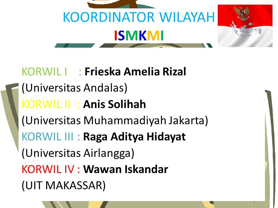 KOORDINATOR WILAYAH ISMKMI KORWIL I : Frieska Amelia Rizal (Universitas Andalas) KORWIL II : Anis Solihah (Universitas Muhammadiyah Jakarta) KORWIL II