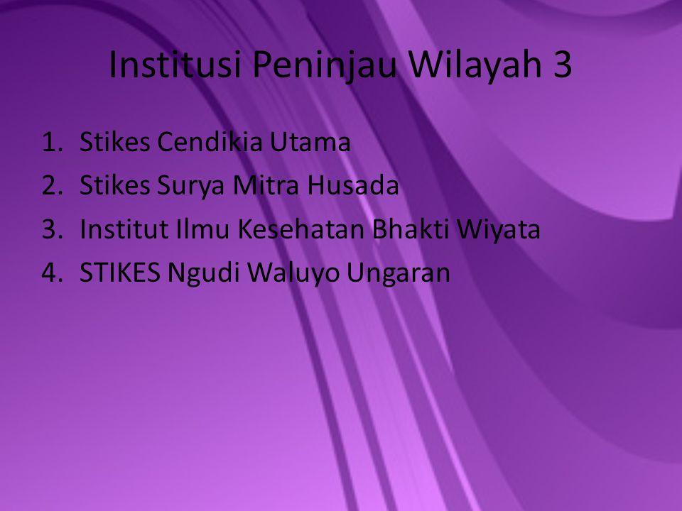 Institusi Peninjau Wilayah 3 1.Stikes Cendikia Utama 2.Stikes Surya Mitra Husada 3.Institut Ilmu Kesehatan Bhakti Wiyata 4.STIKES Ngudi Waluyo Ungaran