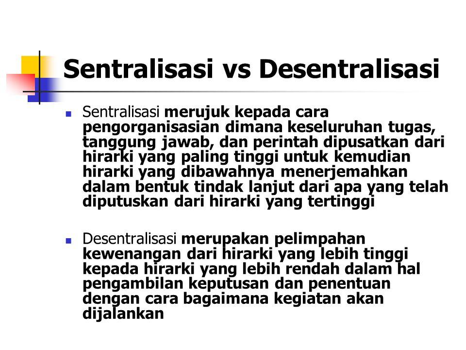 Sentralisasi vs Desentralisasi Sentralisasi merujuk kepada cara pengorganisasian dimana keseluruhan tugas, tanggung jawab, dan perintah dipusatkan dari hirarki yang paling tinggi untuk kemudian hirarki yang dibawahnya menerjemahkan dalam bentuk tindak lanjut dari apa yang telah diputuskan dari hirarki yang tertinggi Desentralisasi merupakan pelimpahan kewenangan dari hirarki yang lebih tinggi kepada hirarki yang lebih rendah dalam hal pengambilan keputusan dan penentuan dengan cara bagaimana kegiatan akan dijalankan
