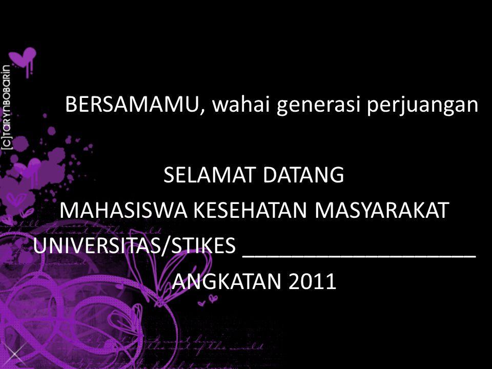 BERSAMAMU, wahai generasi perjuangan SELAMAT DATANG MAHASISWA KESEHATAN MASYARAKAT UNIVERSITAS/STIKES ___________________ ANGKATAN 2011