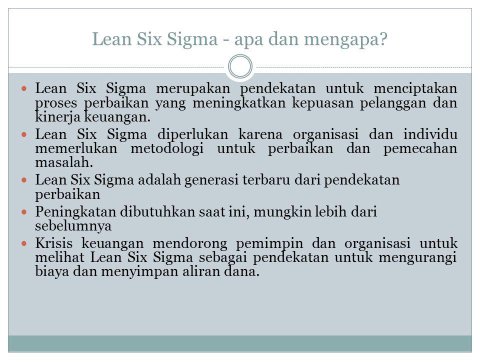 Lean Six Sigma - apa dan mengapa? Lean Six Sigma merupakan pendekatan untuk menciptakan proses perbaikan yang meningkatkan kepuasan pelanggan dan kine