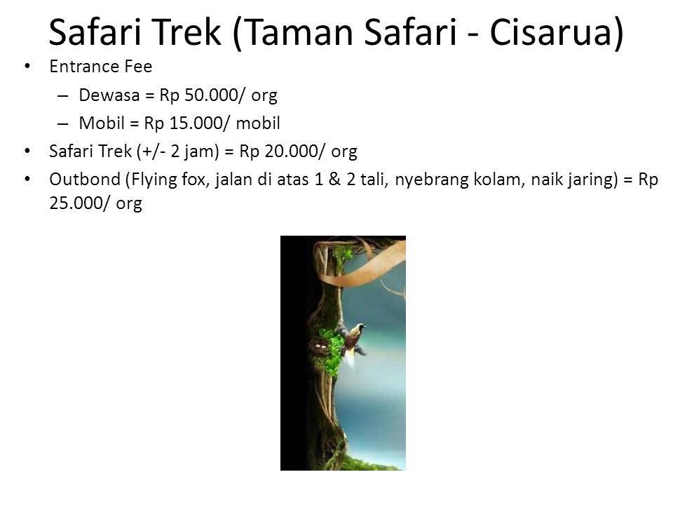 Safari Trek (Taman Safari - Cisarua) Entrance Fee – Dewasa = Rp 50.000/ org – Mobil = Rp 15.000/ mobil Safari Trek (+/- 2 jam) = Rp 20.000/ org Outbon