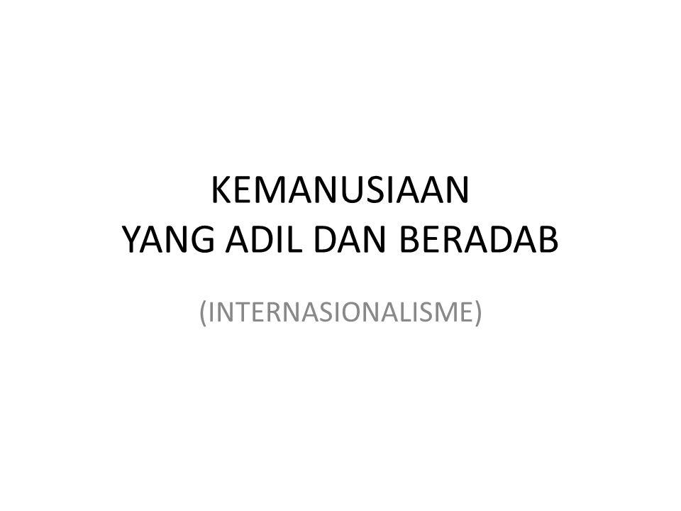 Tanpa kemanusian, Nasionalisme -- > Chauvimisme Tanpa Nasionalisme, Kemanusiaan/Humanisme -- > Kosmopolit Keinginan Bangsa Indonesia – Membangun Persaudaraan bangsa-bangsa di dunia.