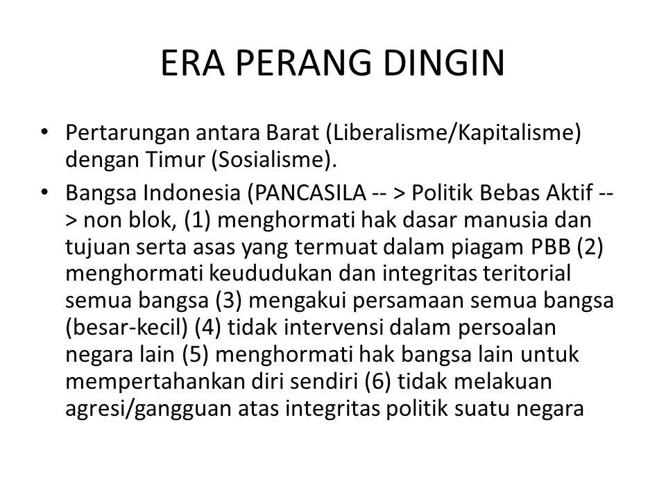 ERA PERANG DINGIN Pertarungan antara Barat (Liberalisme/Kapitalisme) dengan Timur (Sosialisme). Bangsa Indonesia (PANCASILA -- > Politik Bebas Aktif -