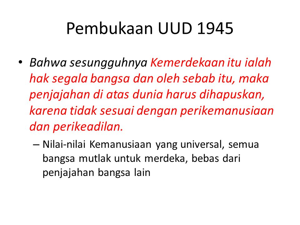 Pembukaan UUD 1945 Bahwa sesungguhnya Kemerdekaan itu ialah hak segala bangsa dan oleh sebab itu, maka penjajahan di atas dunia harus dihapuskan, kare
