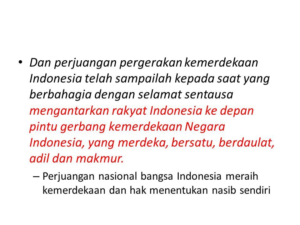 Dan perjuangan pergerakan kemerdekaan Indonesia telah sampailah kepada saat yang berbahagia dengan selamat sentausa mengantarkan rakyat Indonesia ke d