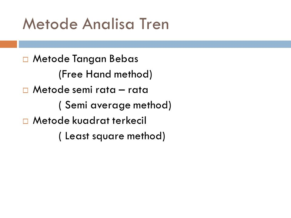 Metode Analisa Tren  Metode Tangan Bebas (Free Hand method)  Metode semi rata – rata ( Semi average method)  Metode kuadrat terkecil ( Least square