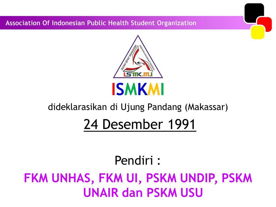 ISMKMI dideklarasikan di Ujung Pandang (Makassar) 24 Desember 1991 Pendiri : FKM UNHAS, FKM UI, PSKM UNDIP, PSKM UNAIR dan PSKM USU