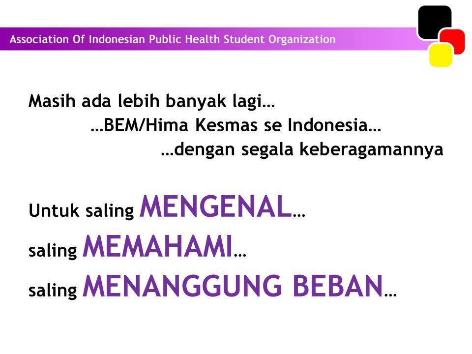 Masih ada lebih banyak lagi… …BEM/Hima Kesmas se Indonesia… …dengan segala keberagamannya Untuk saling MENGENAL … saling MEMAHAMI … saling MENANGGUNG BEBAN …
