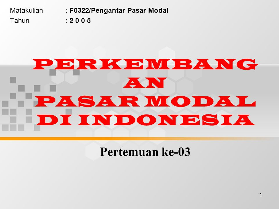 1 PERKEMBANG AN PASAR MODAL DI INDONESIA Pertemuan ke-03 Matakuliah: F0322/Pengantar Pasar Modal Tahun: 2 0 0 5