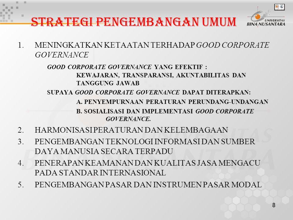 8 STRATEGI PENGEMBANGAN UMUM 1.MENINGKATKAN KETAATAN TERHADAP GOOD CORPORATE GOVERNANCE GOOD CORPORATE GOVERNANCE YANG EFEKTIF : KEWAJARAN, TRANSPARANSI, AKUNTABILITAS DAN TANGGUNG JAWAB SUPAYA GOOD CORPORATE GOVERNANCE DAPAT DITERAPKAN: A.