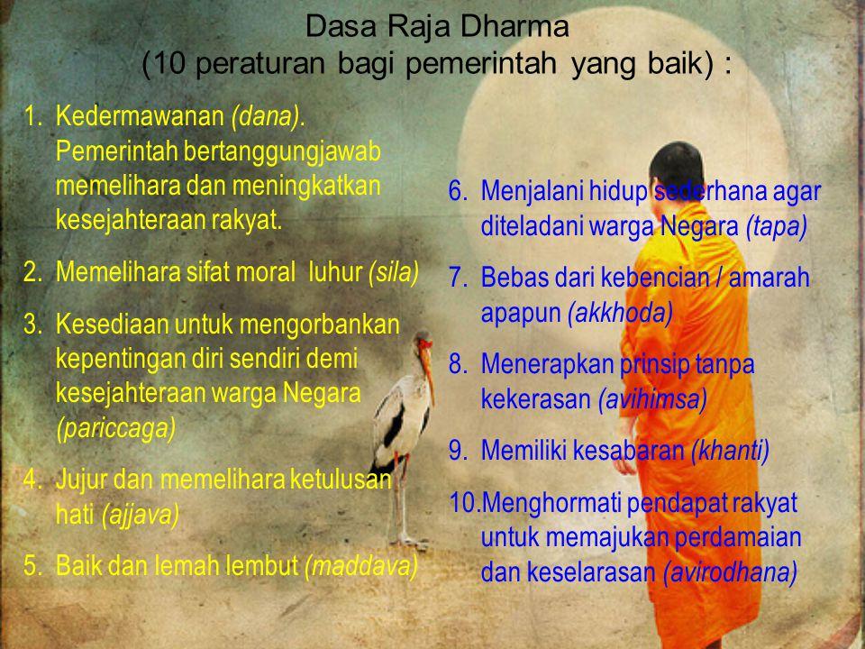 Dasa Raja Dharma (10 peraturan bagi pemerintah yang baik) : 6.Menjalani hidup sederhana agar diteladani warga Negara (tapa) 7.Bebas dari kebencian / amarah apapun (akkhoda) 8.Menerapkan prinsip tanpa kekerasan (avihimsa) 9.Memiliki kesabaran (khanti) 10.Menghormati pendapat rakyat untuk memajukan perdamaian dan keselarasan (avirodhana) 1.Kedermawanan (dana).