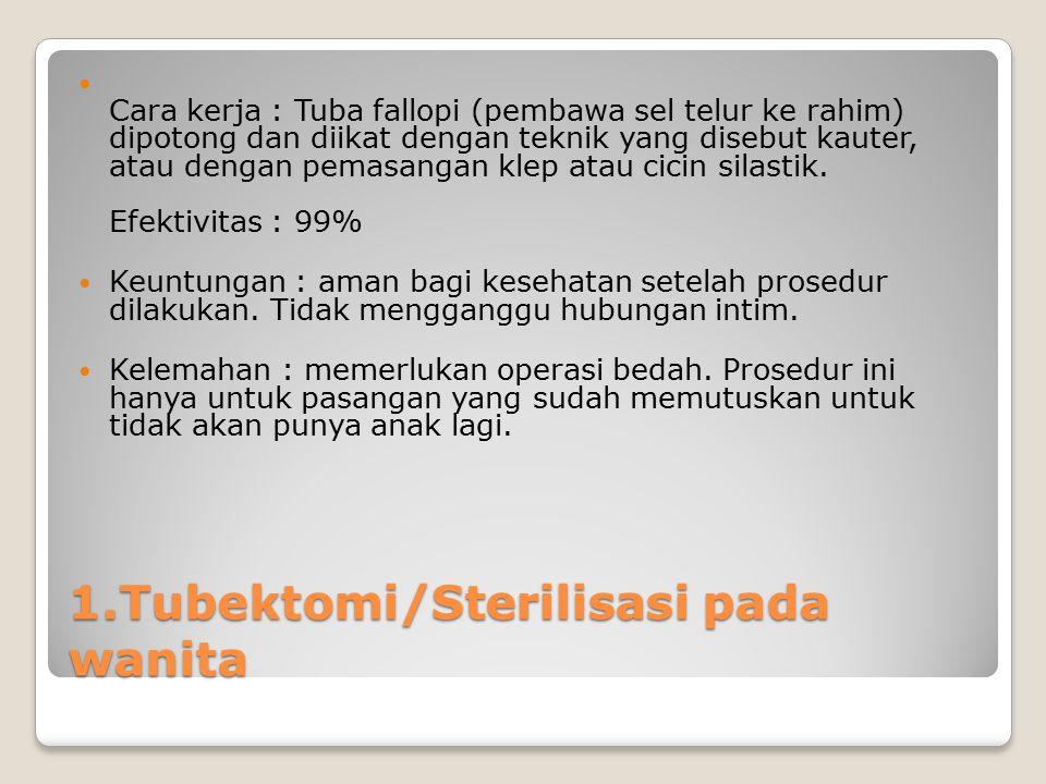 1.Tubektomi/Sterilisasi pada wanita Cara kerja : Tuba fallopi (pembawa sel telur ke rahim) dipotong dan diikat dengan teknik yang disebut kauter, atau