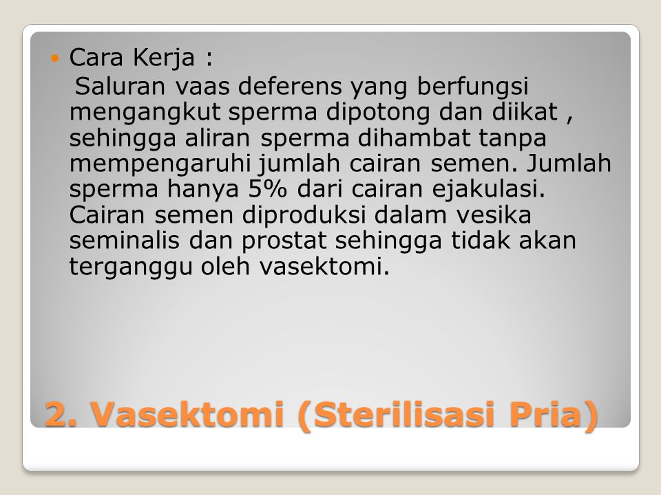 2. Vasektomi (Sterilisasi Pria) Cara Kerja : Saluran vaas deferens yang berfungsi mengangkut sperma dipotong dan diikat, sehingga aliran sperma dihamb