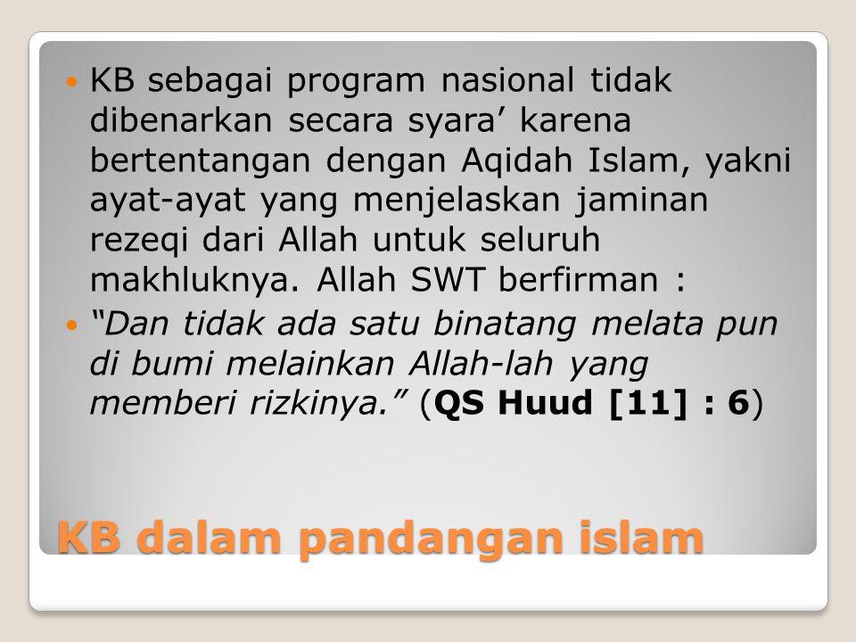 KB dalam pandangan islam KB sebagai program nasional tidak dibenarkan secara syara' karena bertentangan dengan Aqidah Islam, yakni ayat-ayat yang menj