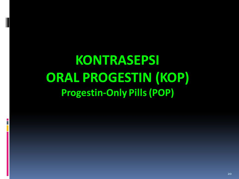20 KONTRASEPSI ORAL PROGESTIN (KOP) Progestin-Only Pills (POP)