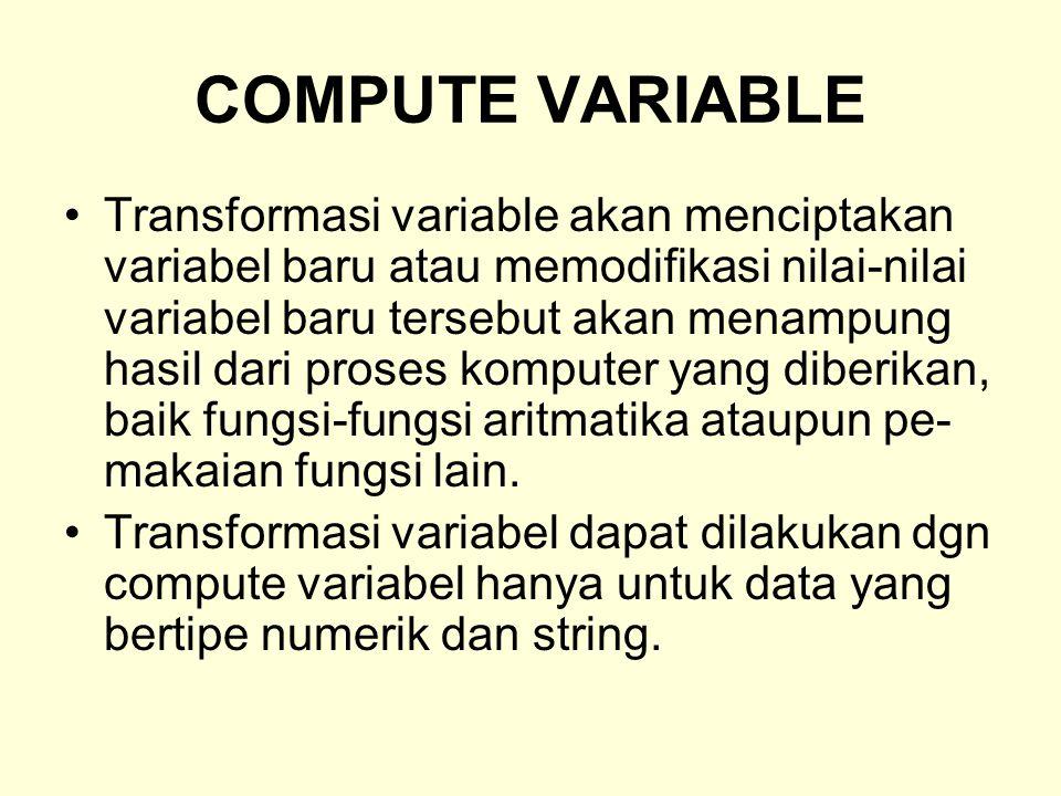 COMPUTE VARIABLE Transformasi variable akan menciptakan variabel baru atau memodifikasi nilai-nilai variabel baru tersebut akan menampung hasil dari proses komputer yang diberikan, baik fungsi-fungsi aritmatika ataupun pe- makaian fungsi lain.