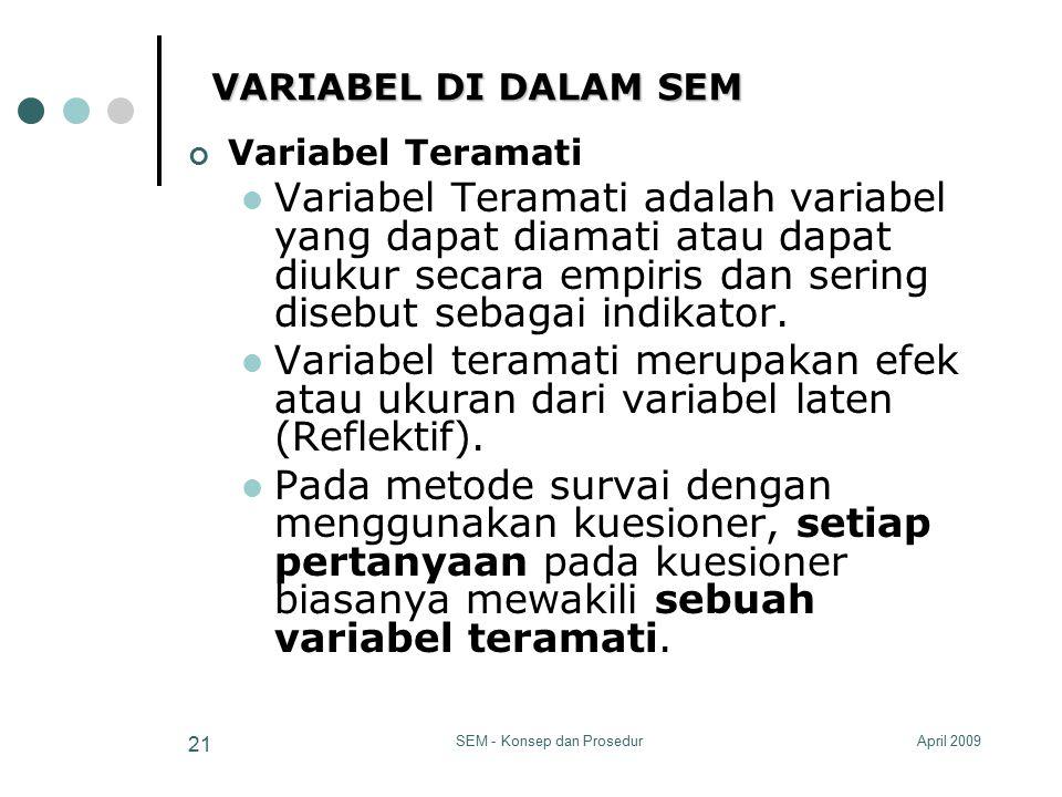 April 2009SEM - Konsep dan Prosedur 21 VARIABEL DI DALAM SEM Variabel Teramati Variabel Teramati adalah variabel yang dapat diamati atau dapat diukur