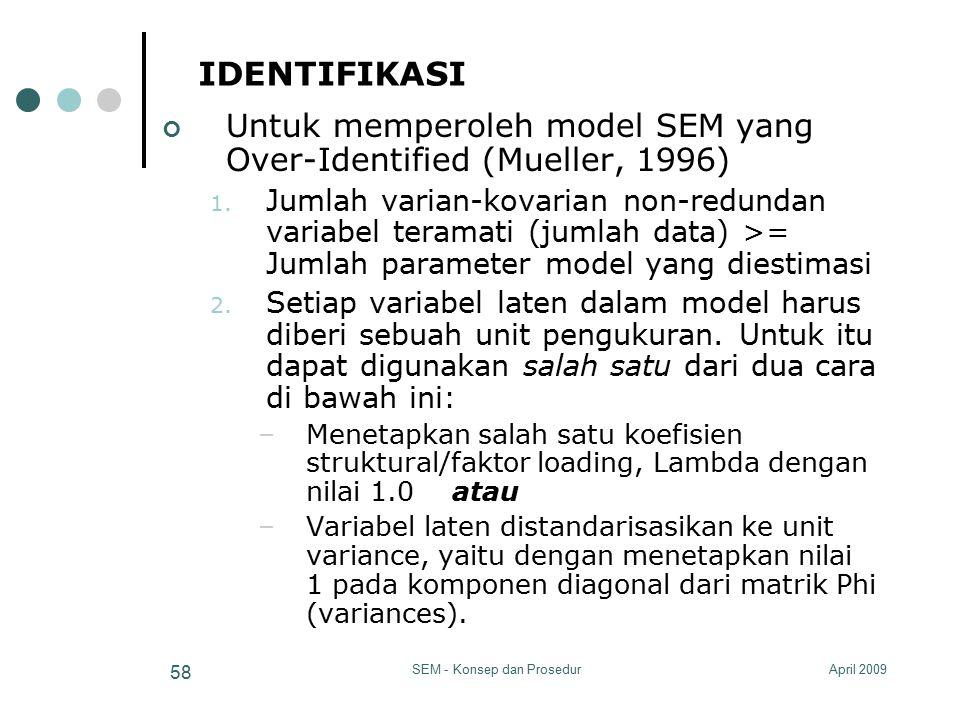 April 2009SEM - Konsep dan Prosedur 58 IDENTIFIKASI Untuk memperoleh model SEM yang Over-Identified (Mueller, 1996) 1. Jumlah varian-kovarian non-redu