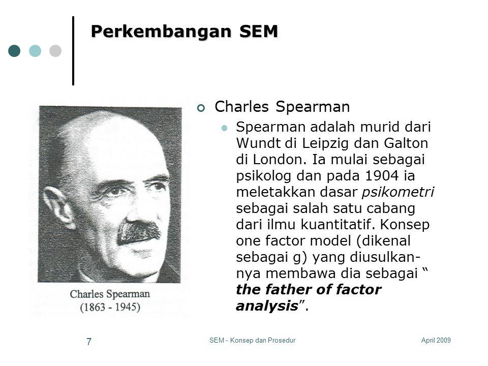 April 2009SEM - Konsep dan Prosedur 7 Perkembangan SEM Charles Spearman Spearman adalah murid dari Wundt di Leipzig dan Galton di London. Ia mulai seb