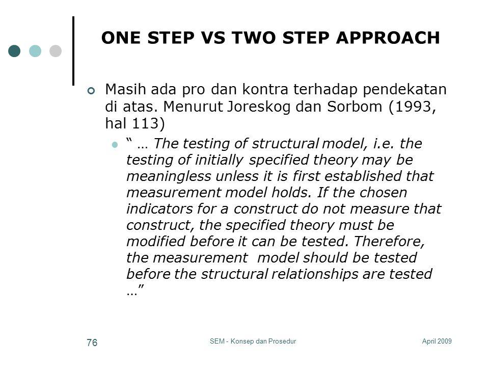 April 2009SEM - Konsep dan Prosedur 76 ONE STEP VS TWO STEP APPROACH Masih ada pro dan kontra terhadap pendekatan di atas. Menurut Joreskog dan Sorbom