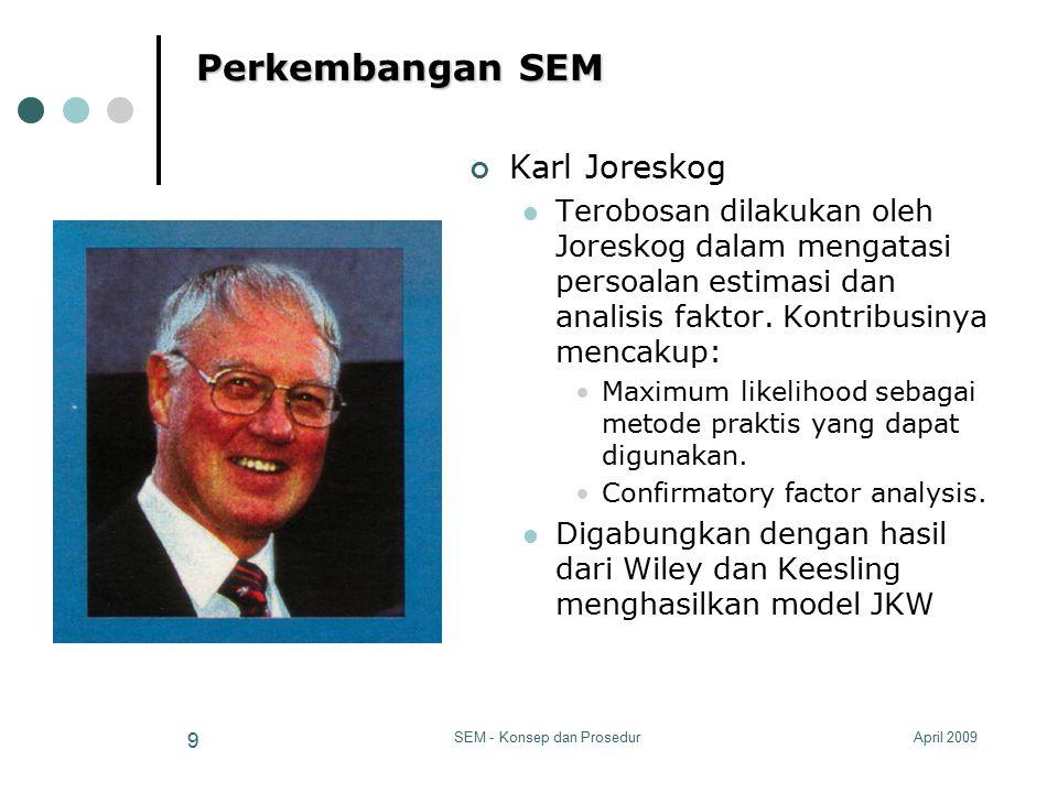 April 2009SEM - Konsep dan Prosedur 9 Perkembangan SEM Karl Joreskog Terobosan dilakukan oleh Joreskog dalam mengatasi persoalan estimasi dan analisis