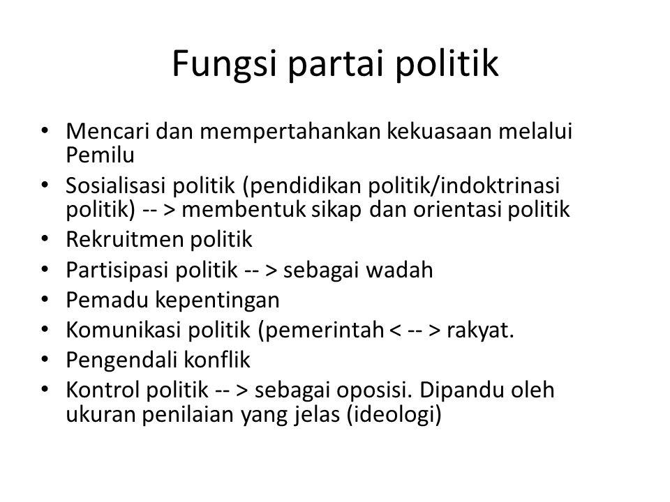 Fungsi partai politik Mencari dan mempertahankan kekuasaan melalui Pemilu Sosialisasi politik (pendidikan politik/indoktrinasi politik) -- > membentuk