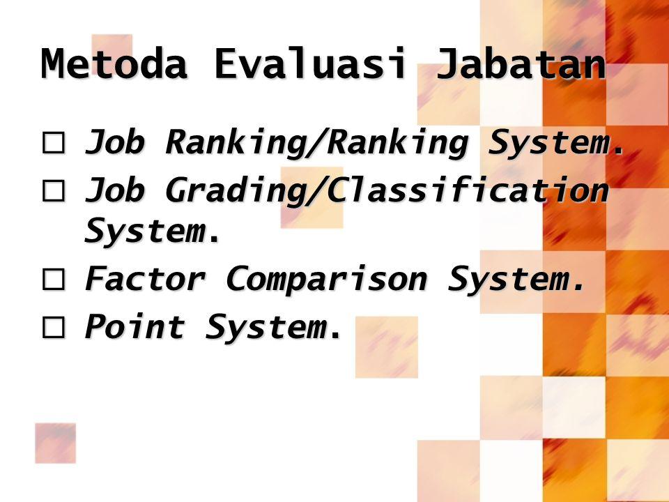 Metoda Evaluasi Jabatan  Job Ranking/Ranking System.  Job Grading/Classification System.  Factor Comparison System.  Point System.