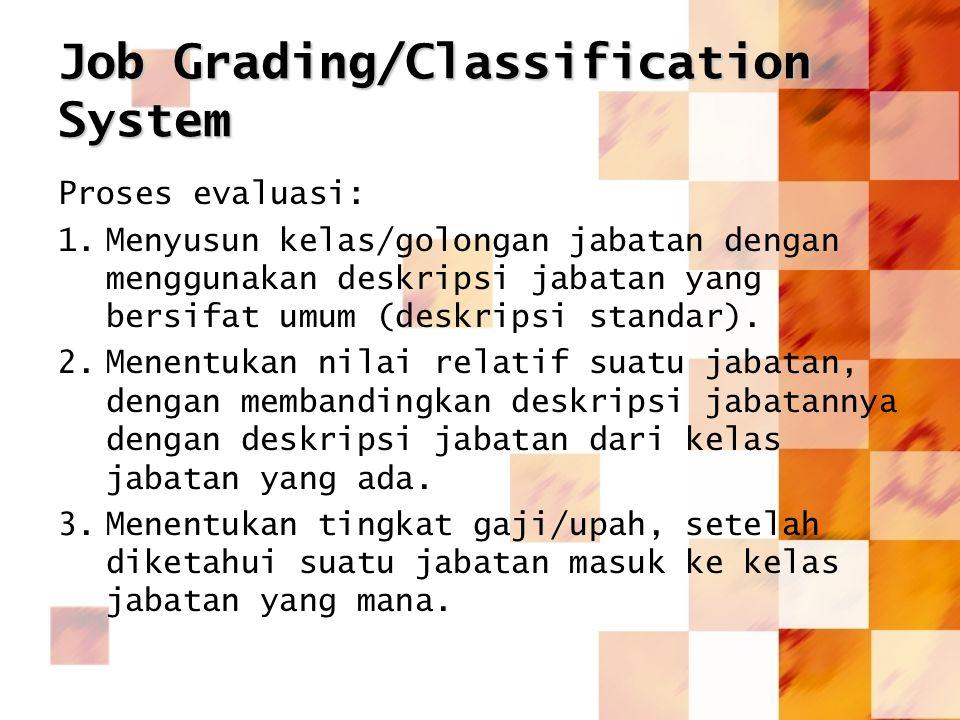 Job Grading/Classification System Proses evaluasi: 1.Menyusun kelas/golongan jabatan dengan menggunakan deskripsi jabatan yang bersifat umum (deskrips