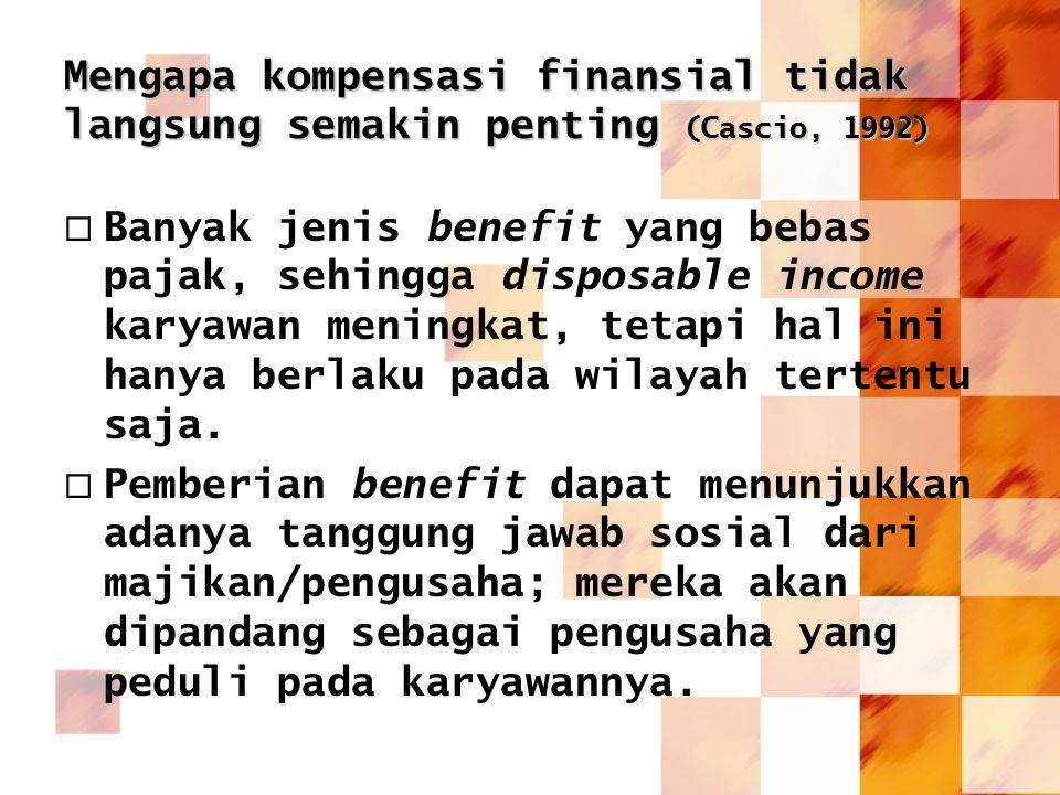 Mengapa kompensasi finansial tidak langsung semakin penting (Cascio, 1992)  Banyak jenis benefit yang bebas pajak, sehingga disposable income karyawa