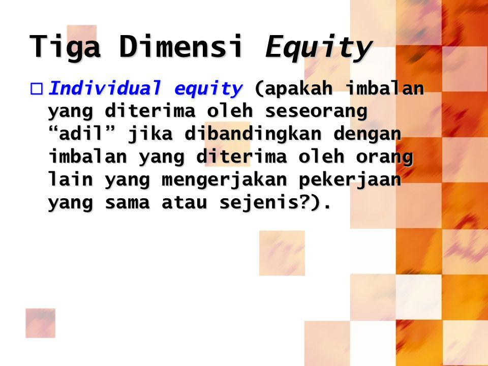 """Tiga Dimensi Equity  Individual equity (apakah imbalan yang diterima oleh seseorang """"adil"""" jika dibandingkan dengan imbalan yang diterima oleh orang"""