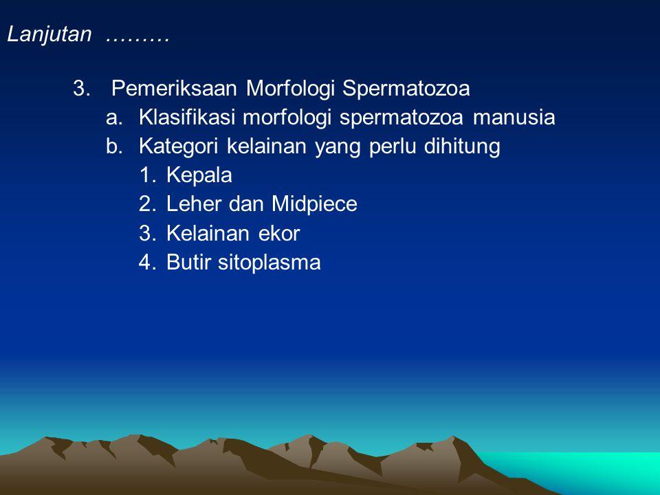3.Pemeriksaan Morfologi Spermatozoa a.Klasifikasi morfologi spermatozoa manusia b.Kategori kelainan yang perlu dihitung 1.Kepala 2.Leher dan Midpiece 3.Kelainan ekor 4.Butir sitoplasma Lanjutan ………
