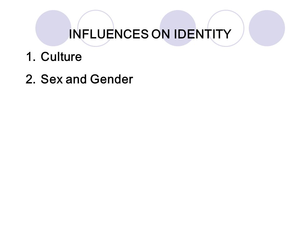 INFLUENCES ON IDENTITY 1.Culture 2.Sex and Gender