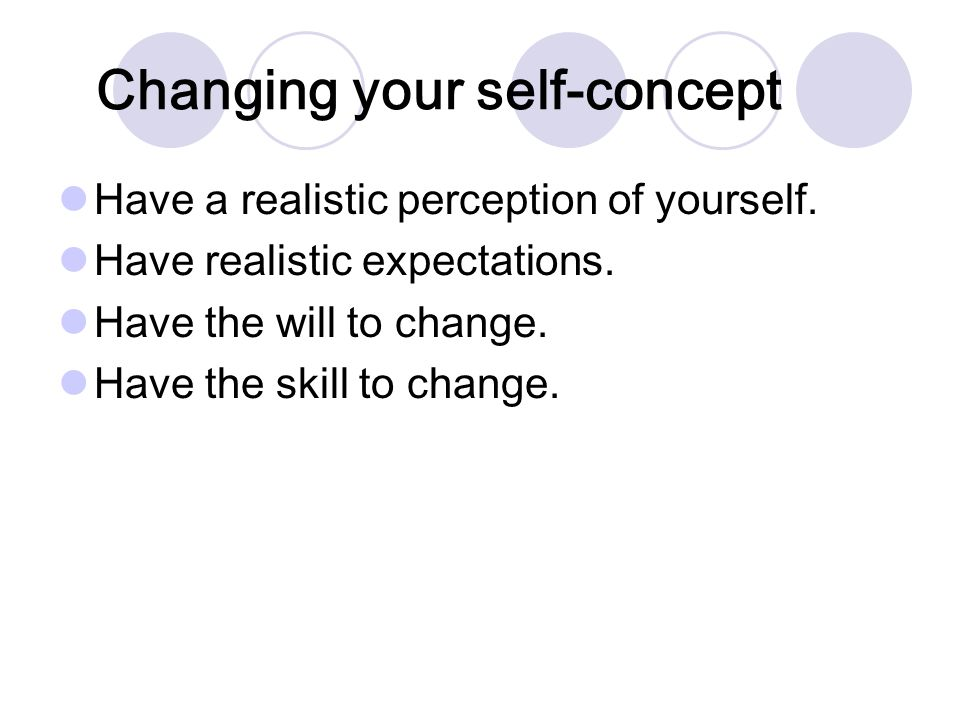 Changing your self-concept Have a realistic perception of yourself.