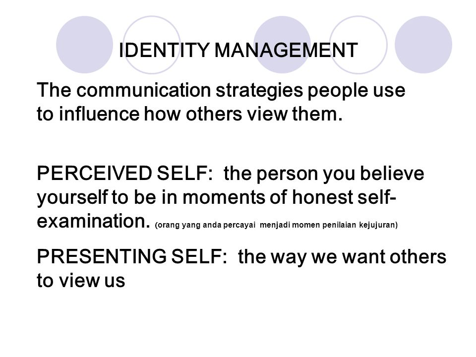 IDENTITY MANAGEMENT The communication strategies people use to influence how others view them.