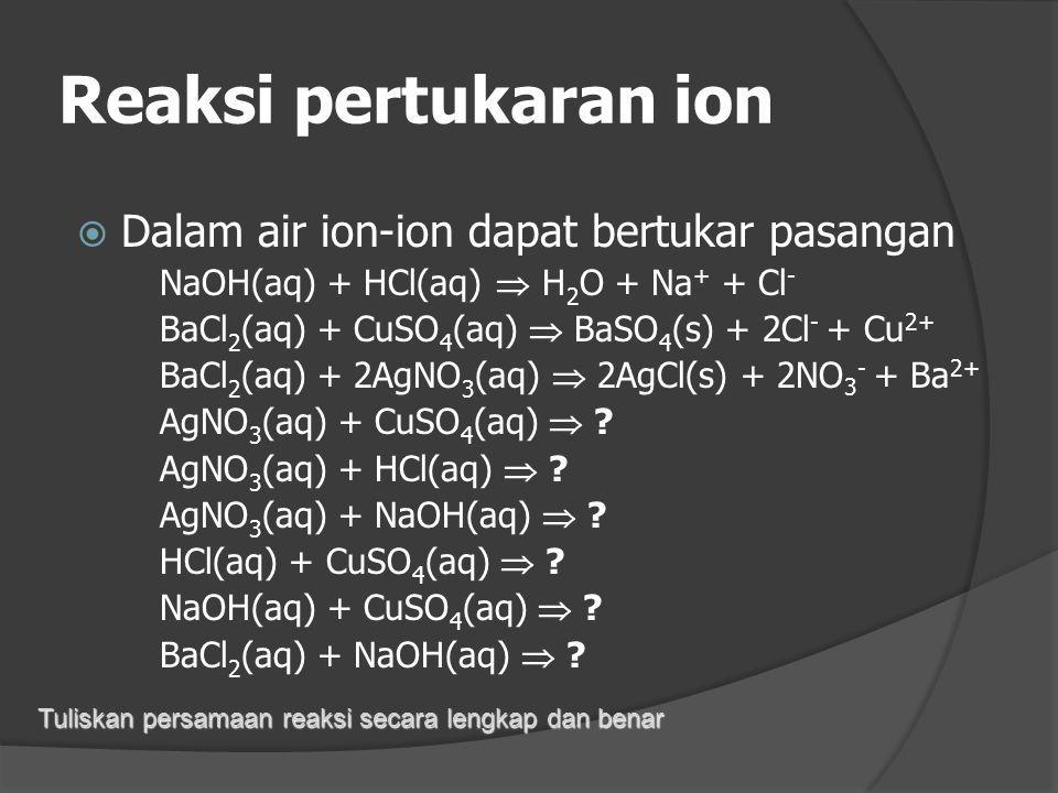 Reaksi dengan air  Logam alkali/alkali tanah Na +H 2 O  Na + +H 2 +OH -  Hidrolisis CuSO 4  Cu 2+ +SO 4 2- 2H 2 O  2OH - + 2H + CuSO 4 + 2H 2 O 