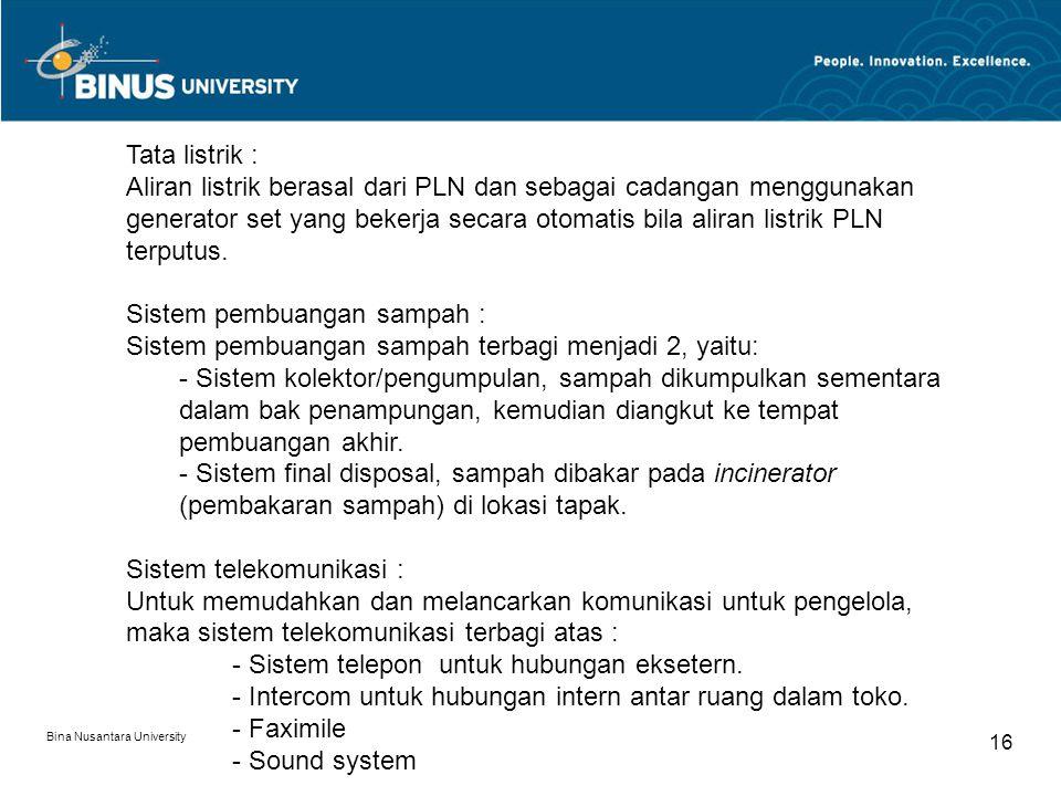 Bina Nusantara University 16 Tata listrik : Aliran listrik berasal dari PLN dan sebagai cadangan menggunakan generator set yang bekerja secara otomatis bila aliran listrik PLN terputus.