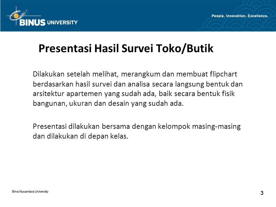 Bina Nusantara University 3 3 Presentasi Hasil Survei Toko/Butik Dilakukan setelah melihat, merangkum dan membuat flipchart berdasarkan hasil survei dan analisa secara langsung bentuk dan arsitektur apartemen yang sudah ada, baik secara bentuk fisik bangunan, ukuran dan desain yang sudah ada.