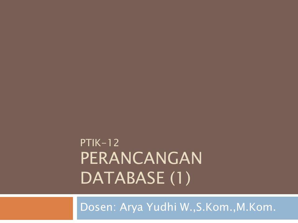 PTIK-12 PERANCANGAN DATABASE (1) Dosen: Arya Yudhi W.,S.Kom.,M.Kom.