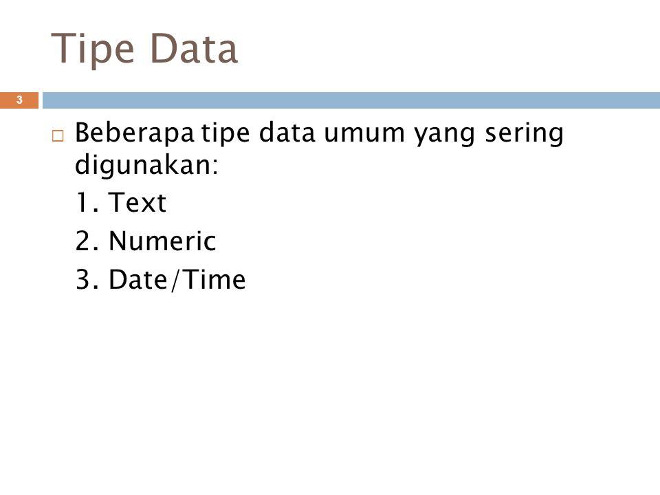 Tipe Data 3  Beberapa tipe data umum yang sering digunakan: 1. Text 2. Numeric 3. Date/Time