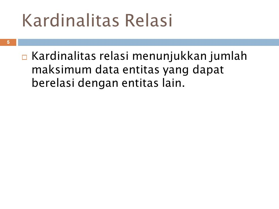 Kardinalitas Relasi 5  Kardinalitas relasi menunjukkan jumlah maksimum data entitas yang dapat berelasi dengan entitas lain.