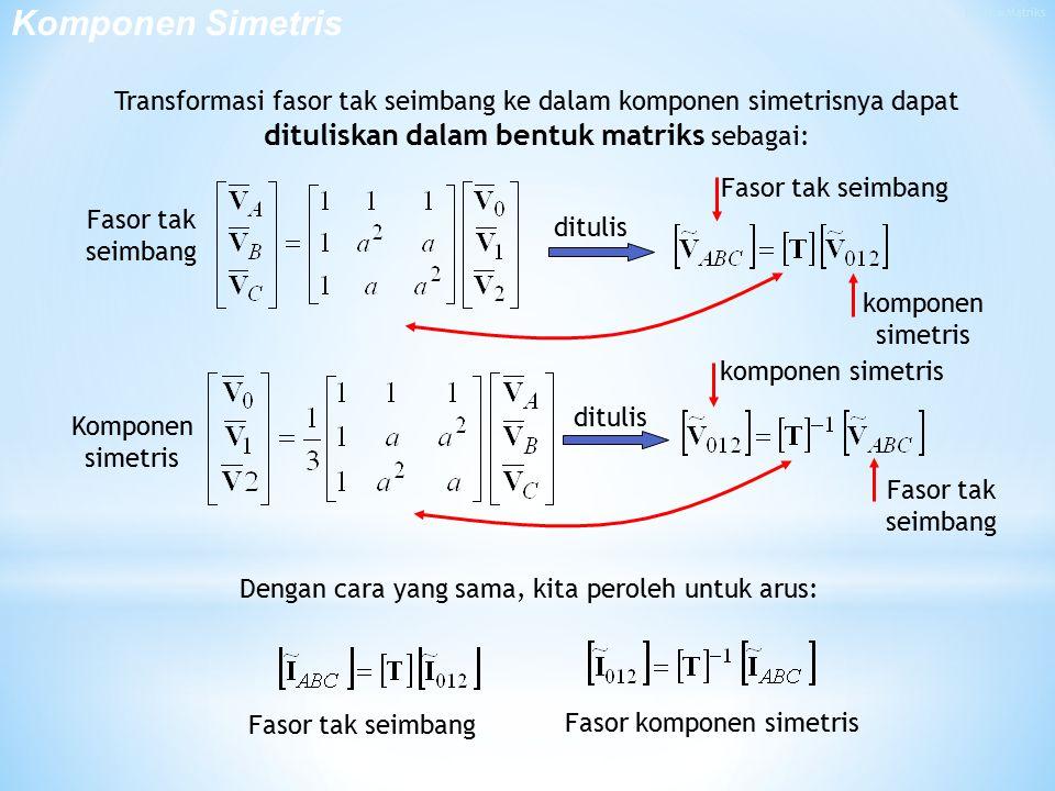 Transformasi fasor tak seimbang ke dalam komponen simetrisnya dapat dituliskan dalam bentuk matriks sebagai: Dengan cara yang sama, kita peroleh untuk arus: Fasor tak seimbang Fasor komponen simetris komponen simetris Komponen simetris Fasor tak seimbang ditulis Komponen Simetris Fasor tak seimbang komponen simetris