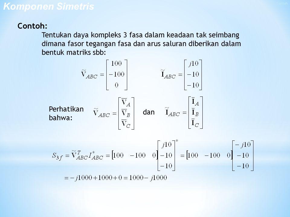 Contoh: Tentukan daya kompleks 3 fasa dalam keadaan tak seimbang dimana fasor tegangan fasa dan arus saluran diberikan dalam bentuk matriks sbb: Perhatikan bahwa: dan Komponen Simetris