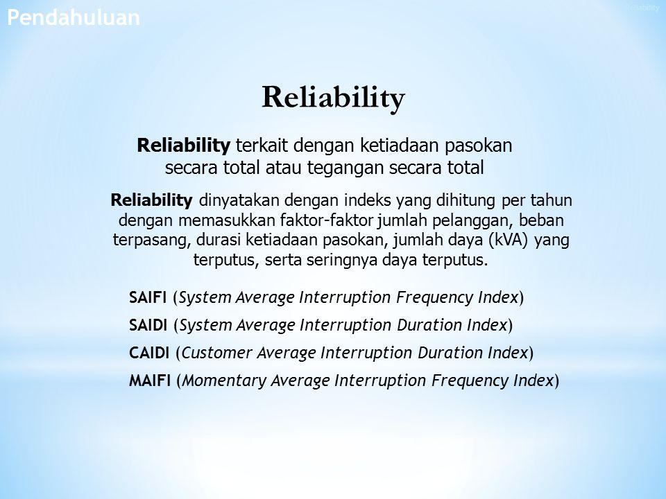 Reliability terkait dengan ketiadaan pasokan secara total atau tegangan secara total Reliability dinyatakan dengan indeks yang dihitung per tahun dengan memasukkan faktor-faktor jumlah pelanggan, beban terpasang, durasi ketiadaan pasokan, jumlah daya (kVA) yang terputus, serta seringnya daya terputus.
