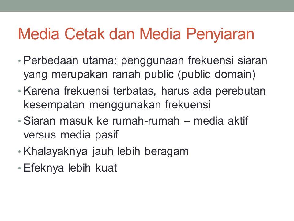 Media Cetak dan Media Penyiaran Perbedaan utama: penggunaan frekuensi siaran yang merupakan ranah public (public domain) Karena frekuensi terbatas, harus ada perebutan kesempatan menggunakan frekuensi Siaran masuk ke rumah-rumah – media aktif versus media pasif Khalayaknya jauh lebih beragam Efeknya lebih kuat