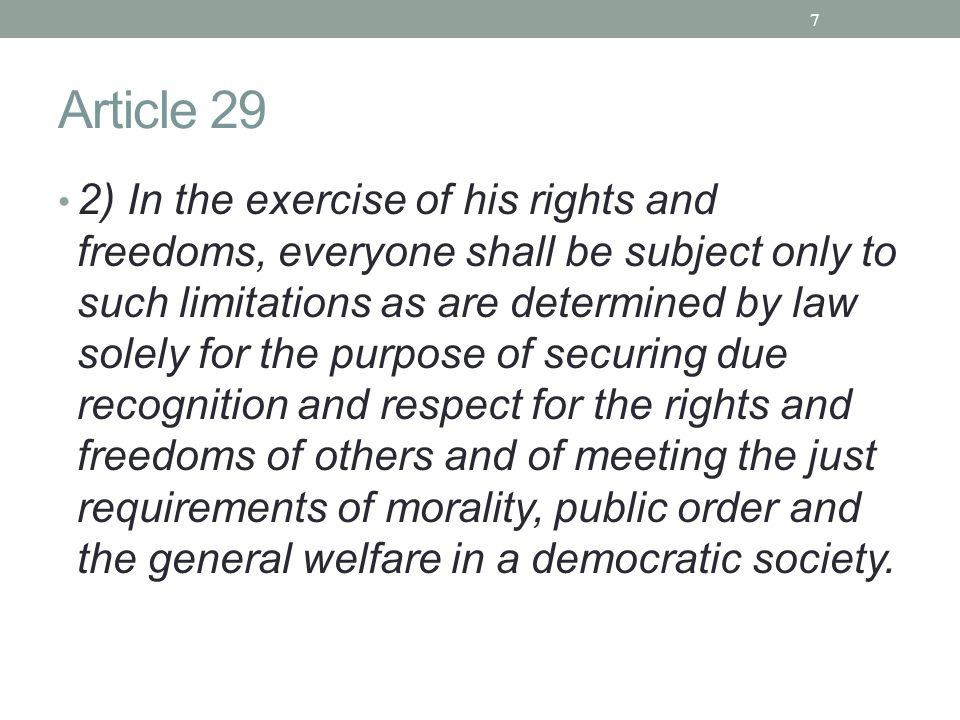 Article 29 2) In the exercise of his rights and freedoms, everyone shall be subject only to such limitations as are determined by law solely for the purpose of securing due recognition and respect for the rights and freedoms of others and of meeting the just requirements of morality, public order and the general welfare in a democratic society.