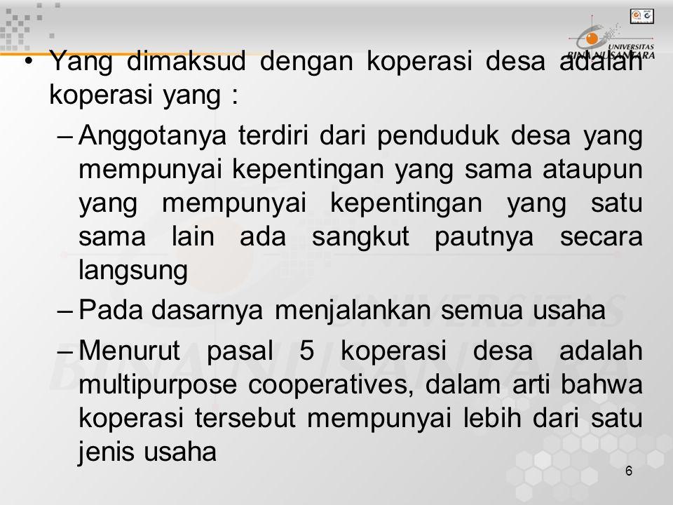 6 Yang dimaksud dengan koperasi desa adalah koperasi yang : –Anggotanya terdiri dari penduduk desa yang mempunyai kepentingan yang sama ataupun yang mempunyai kepentingan yang satu sama lain ada sangkut pautnya secara langsung –Pada dasarnya menjalankan semua usaha –Menurut pasal 5 koperasi desa adalah multipurpose cooperatives, dalam arti bahwa koperasi tersebut mempunyai lebih dari satu jenis usaha