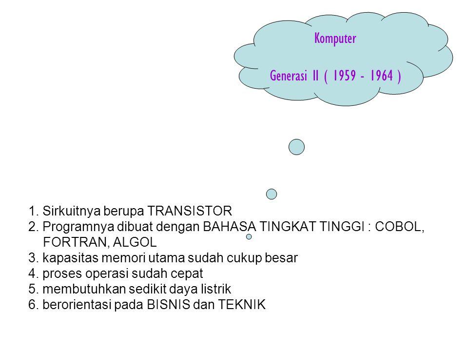 1. Sirkuitnya berupa TRANSISTOR 2. Programnya dibuat dengan BAHASA TINGKAT TINGGI : COBOL, FORTRAN, ALGOL 3. kapasitas memori utama sudah cukup besar