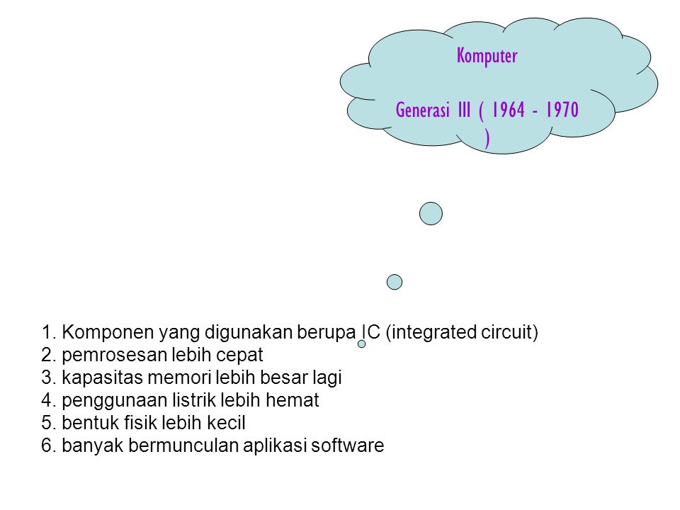 1. Komponen yang digunakan berupa IC (integrated circuit) 2. pemrosesan lebih cepat 3. kapasitas memori lebih besar lagi 4. penggunaan listrik lebih h